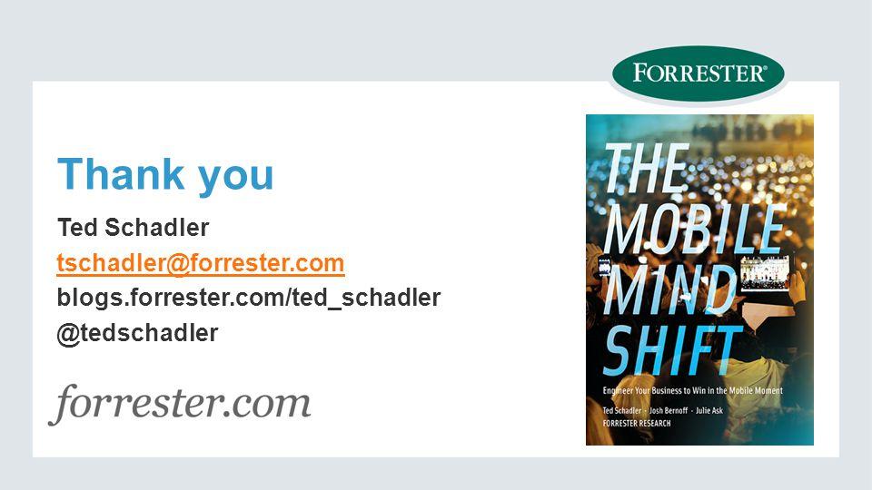 Thank you Ted Schadler tschadler@forrester.com blogs.forrester.com/ted_schadler @tedschadler