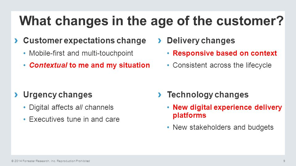 © 2014 Forrester Research, Inc. Reproduction Prohibited9 What changes in the age of the customer? › Customer expectations change Mobile-first and mult