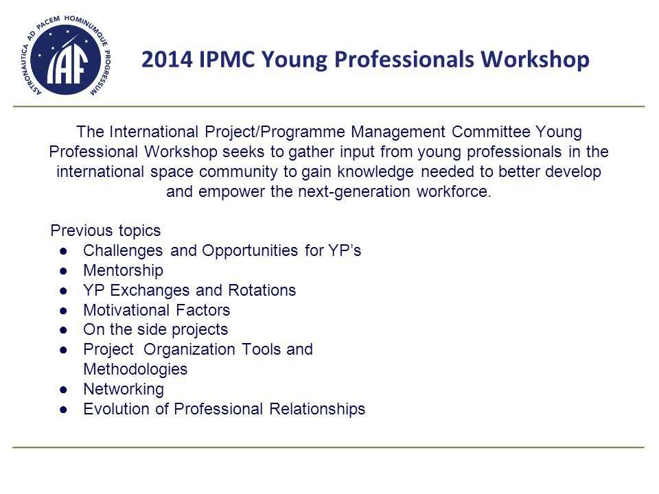 Good to know; 1.IPMC YP Workshop report 2014 - March 1.Call for Delegates nomination for 2015 Workshop - April 1.Participants requirements ●IAF affiliation ●one or two years experience on project team and/or in the aerospace industry ●35 years and younger for more information and or any questions; ipmc.yp.workshop@gmail.com IPMC YP Workshop report 2012IPMC YP Workshop report 2012 IPMC YP Workshop report 2013 Presentation Mrs.