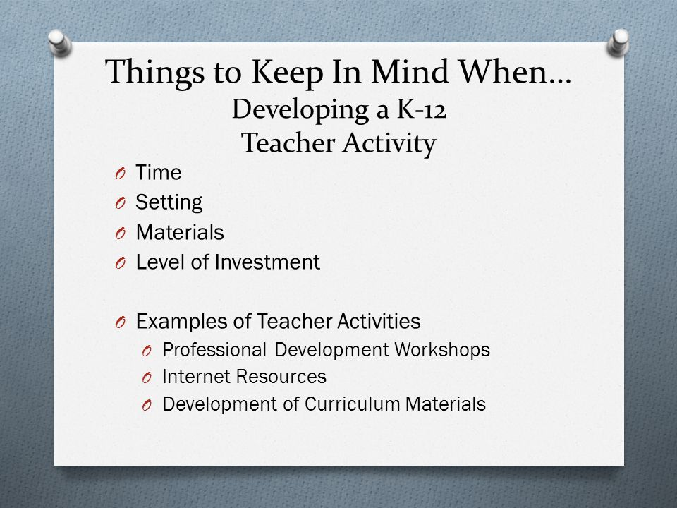Things to Keep In Mind When… Developing a K-12 Teacher Activity O Time O Setting O Materials O Level of Investment O Examples of Teacher Activities O Professional Development Workshops O Internet Resources O Development of Curriculum Materials