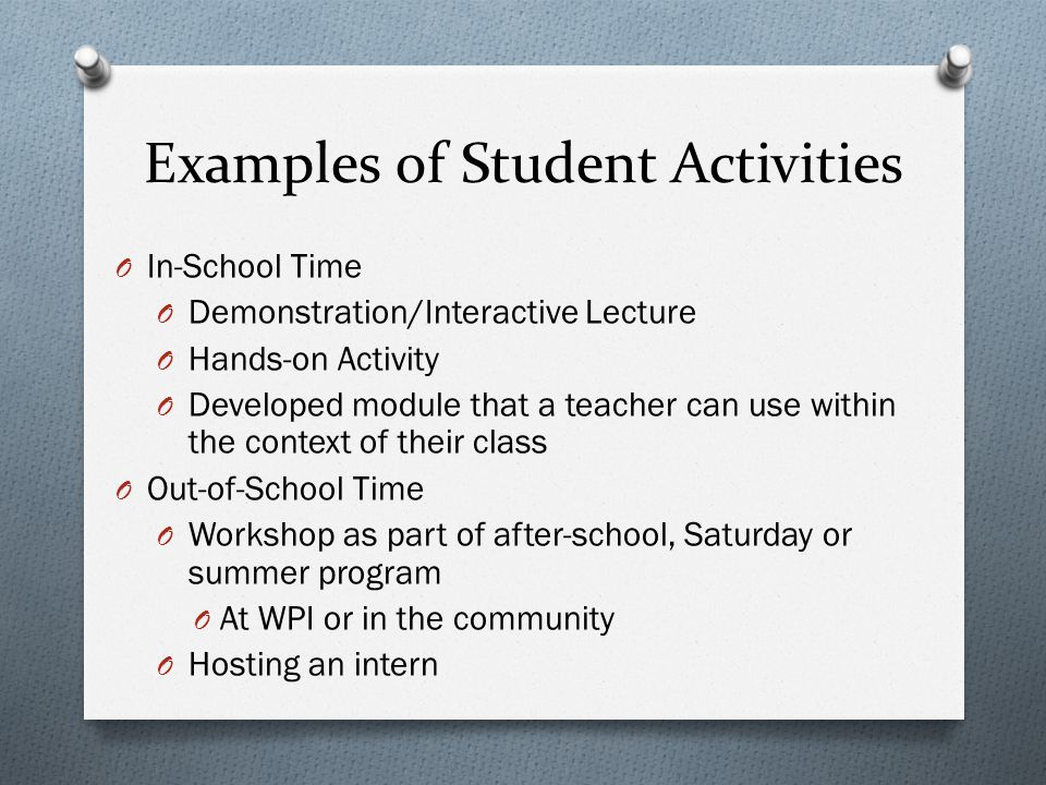 Examples of Student Activities O In-School Time O Demonstration/Interactive Lecture O Hands-on Activity O Developed module that a teacher can use within the context of their class O Out-of-School Time O Workshop as part of after-school, Saturday or summer program O At WPI or in the community O Hosting an intern