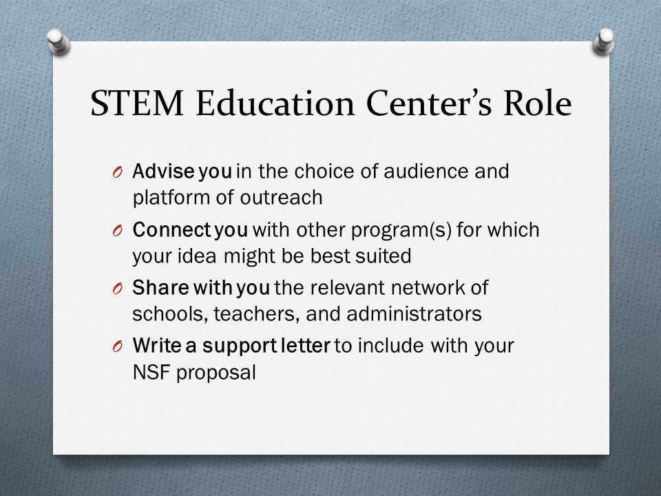 STEM Education Center's Role O Advise you in the choice of audience and platform of outreach O Connect you with other program(s) for which your idea might be best suited O Share with you the relevant network of schools, teachers, and administrators O Write a support letter to include with your NSF proposal