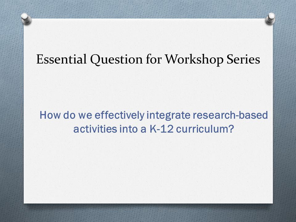 Essential Question for Workshop Series How do we effectively integrate research-based activities into a K-12 curriculum?