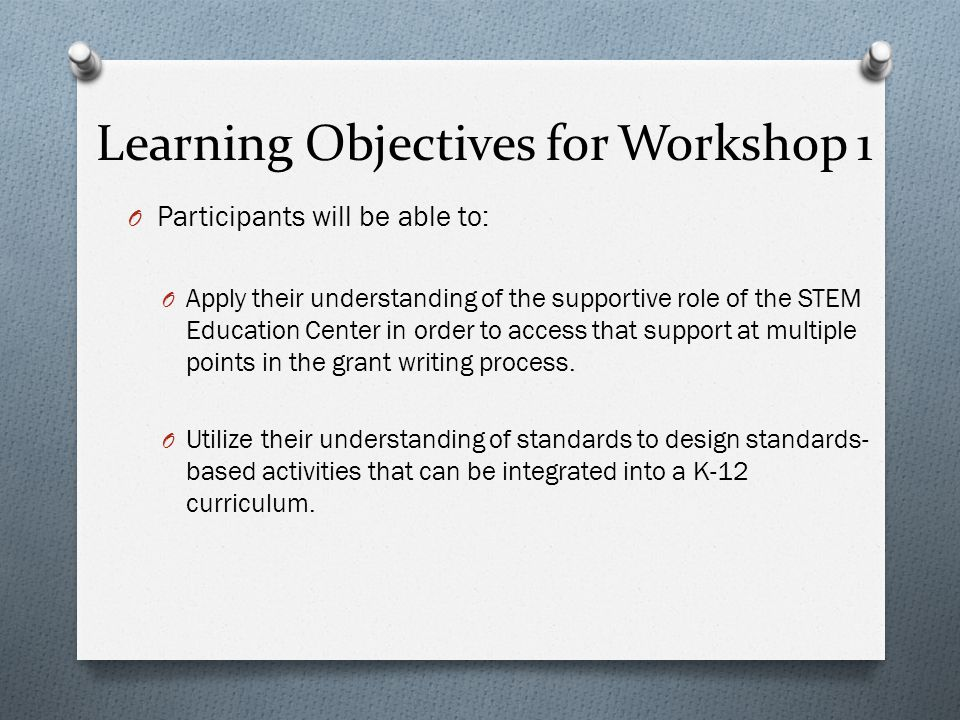 Learning Objectives for Workshop 1 O Participants will be able to: O Apply their understanding of the supportive role of the STEM Education Center in order to access that support at multiple points in the grant writing process.