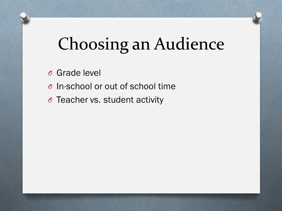 Choosing an Audience O Grade level O In-school or out of school time O Teacher vs. student activity