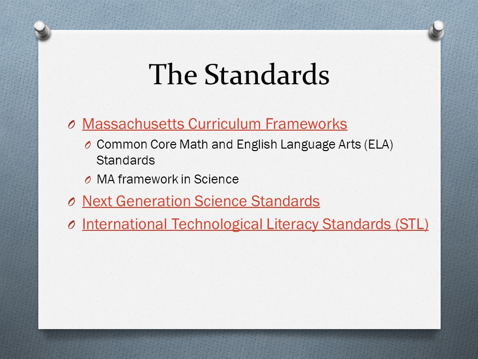 The Standards O Massachusetts Curriculum Frameworks Massachusetts Curriculum Frameworks O Common Core Math and English Language Arts (ELA) Standards O MA framework in Science O Next Generation Science Standards Next Generation Science Standards O International Technological Literacy Standards (STL) International Technological Literacy Standards (STL)