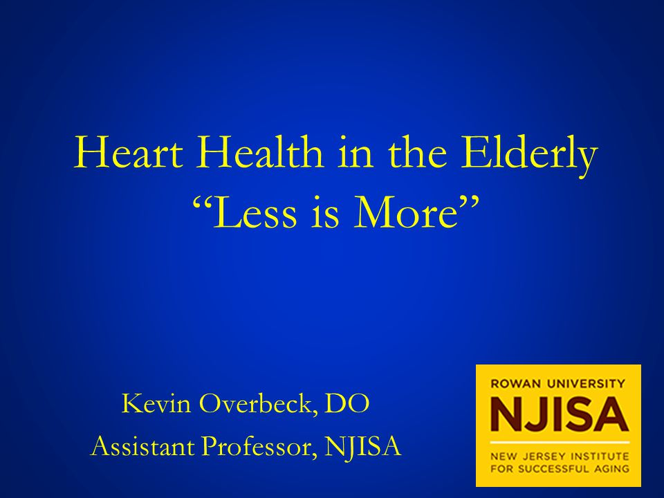 Heart Health in the Elderly Less is More Kevin Overbeck, DO Assistant Professor, NJISA