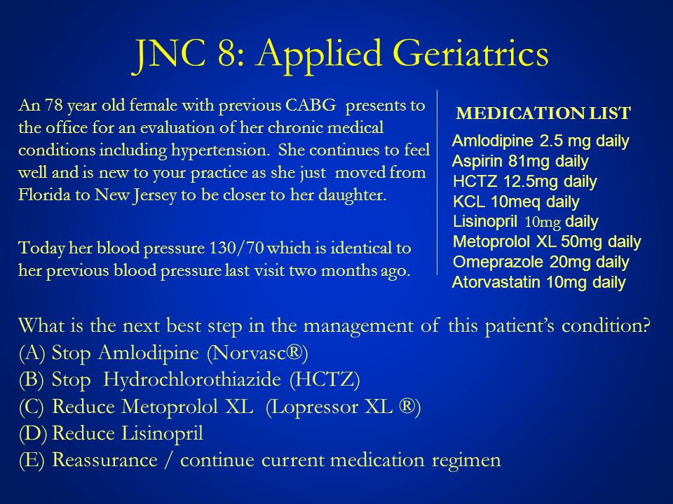 JNC 8: Applied Geriatrics An 78 year old female with previous CABG presents to the office for an evaluation of her chronic medical conditions including hypertension.