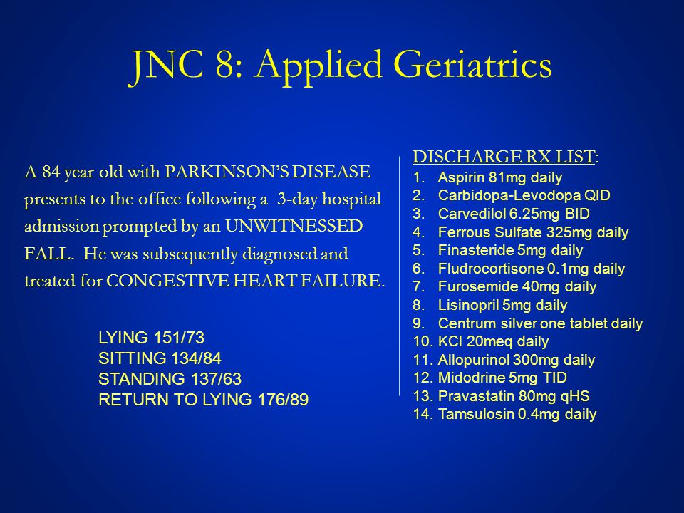 JNC 8: Applied Geriatrics A 84 year old with PARKINSON'S DISEASE presents to the office following a 3-day hospital admission prompted by an UNWITNESSED FALL.