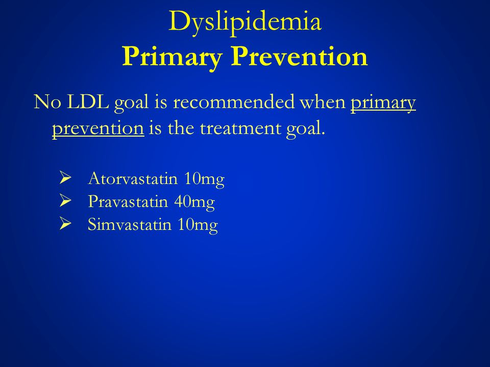 Dyslipidemia Primary Prevention No LDL goal is recommended when primary prevention is the treatment goal.