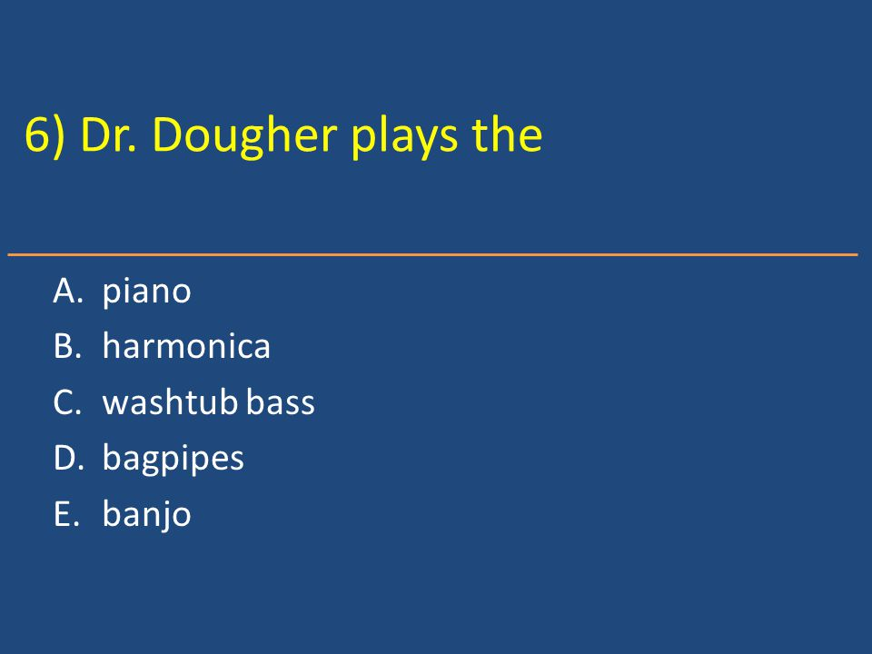 6) Dr. Dougher plays the A.piano B.harmonica C.washtub bass D.bagpipes E.banjo