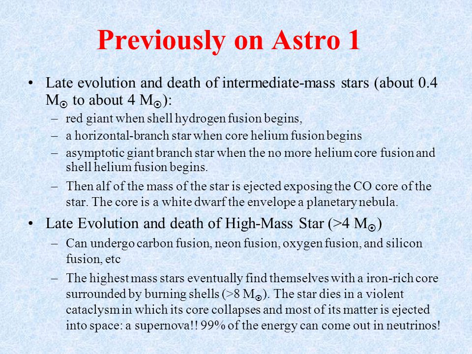 Previously on Astro 1 Late evolution and death of intermediate-mass stars (about 0.4 M  to about 4 M  ): –red giant when shell hydrogen fusion begins, –a horizontal-branch star when core helium fusion begins –asymptotic giant branch star when the no more helium core fusion and shell helium fusion begins.