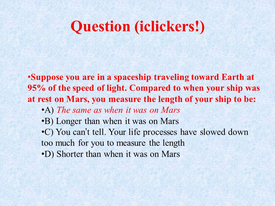 Question (iclickers!) Suppose you are in a spaceship traveling toward Earth at 95% of the speed of light.