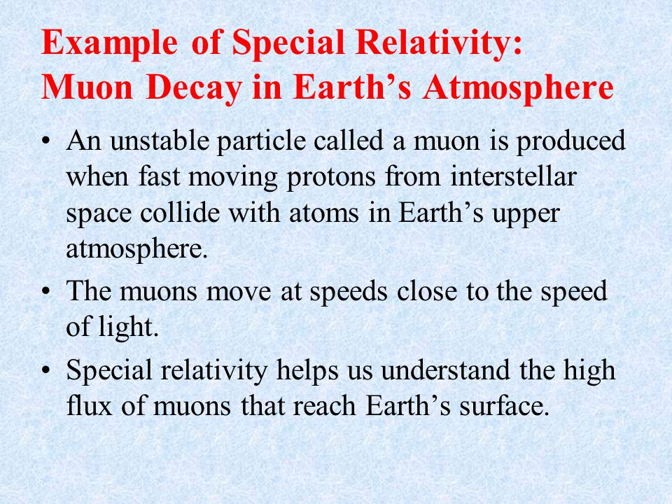 Example of Special Relativity: Muon Decay in Earth's Atmosphere An unstable particle called a muon is produced when fast moving protons from interstellar space collide with atoms in Earth's upper atmosphere.