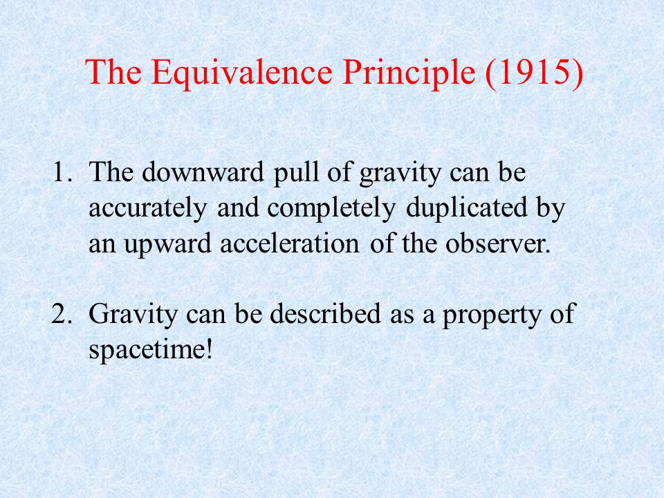 1.The downward pull of gravity can be accurately and completely duplicated by an upward acceleration of the observer.