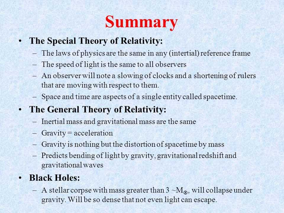 Summary The Special Theory of Relativity: –The laws of physics are the same in any (intertial) reference frame –The speed of light is the same to all observers –An observer will note a slowing of clocks and a shortening of rulers that are moving with respect to them.