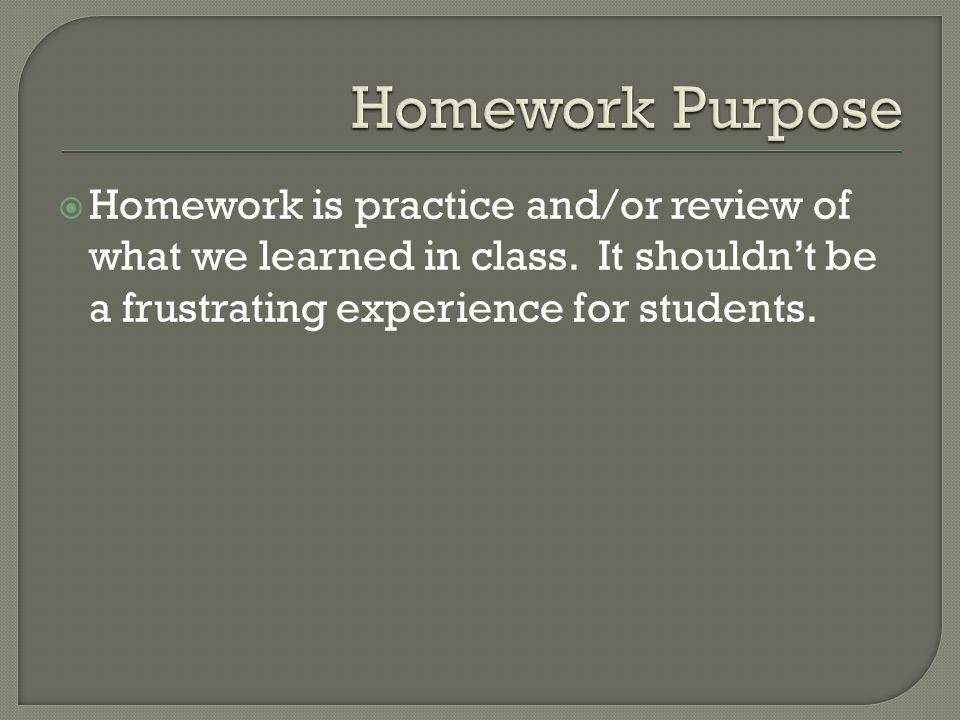  Homework is practice and/or review of what we learned in class.