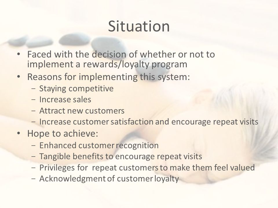 Situation Faced with the decision of whether or not to implement a rewards/loyalty program Reasons for implementing this system: - Staying competitive - Increase sales - Attract new customers - Increase customer satisfaction and encourage repeat visits Hope to achieve: - Enhanced customer recognition - Tangible benefits to encourage repeat visits - Privileges for repeat customers to make them feel valued - Acknowledgment of customer loyalty