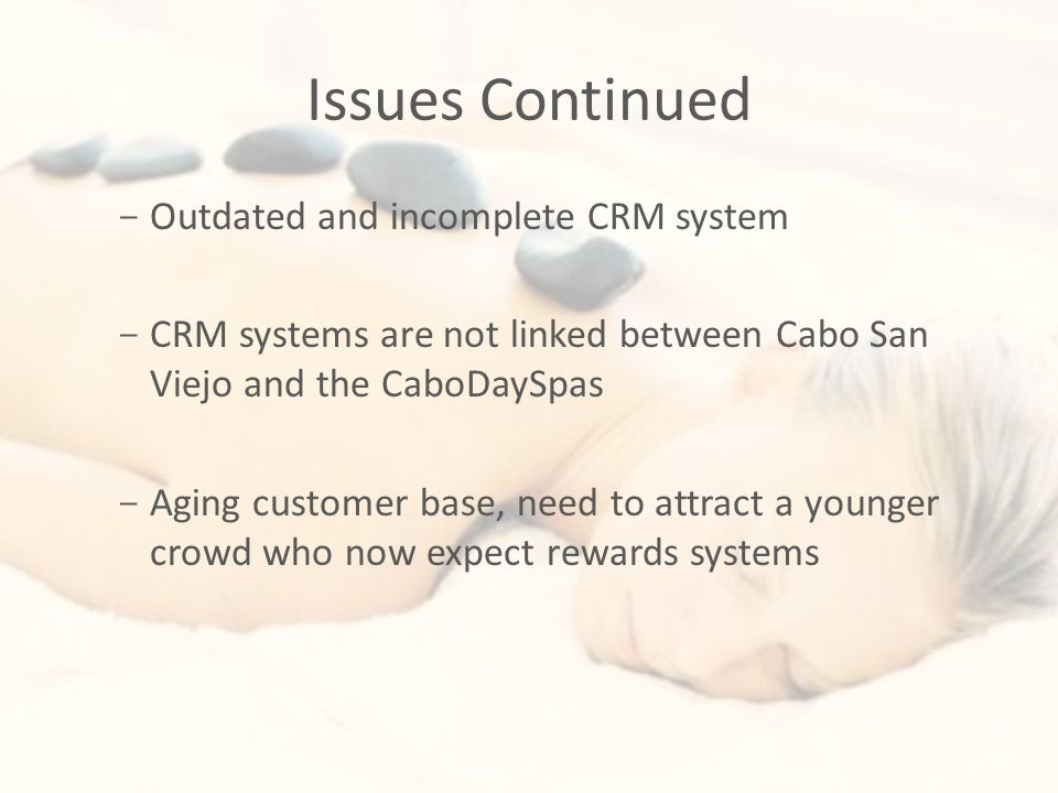 Issues Continued - Outdated and incomplete CRM system - CRM systems are not linked between Cabo San Viejo and the CaboDaySpas - Aging customer base, need to attract a younger crowd who now expect rewards systems