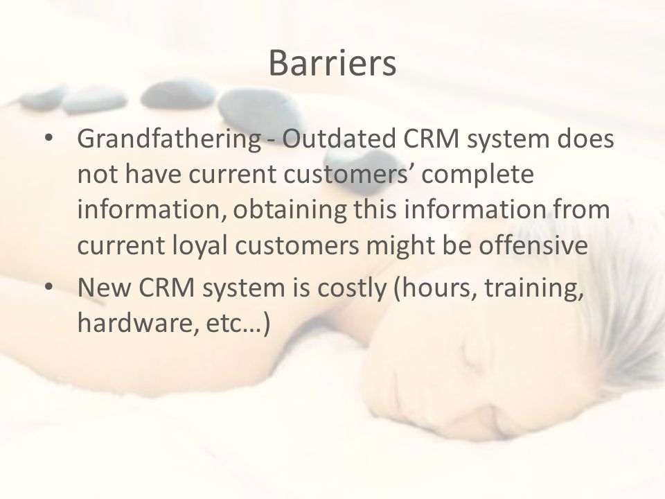 Barriers Grandfathering - Outdated CRM system does not have current customers' complete information, obtaining this information from current loyal customers might be offensive New CRM system is costly (hours, training, hardware, etc…)