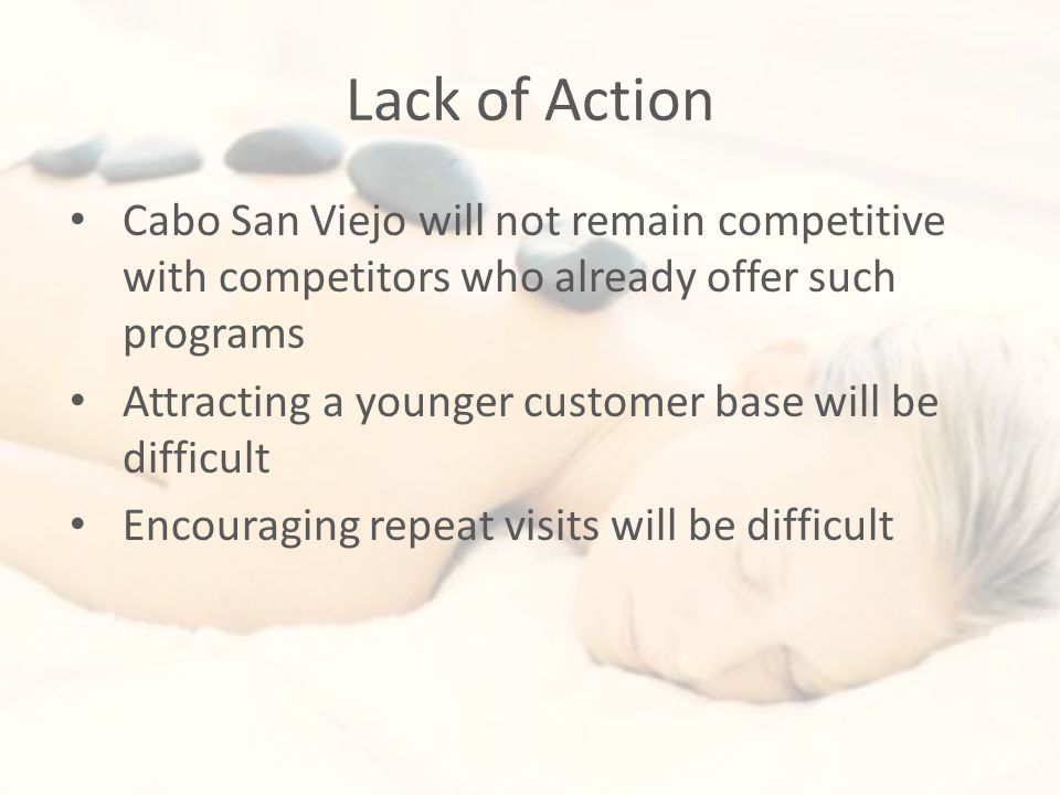 Lack of Action Cabo San Viejo will not remain competitive with competitors who already offer such programs Attracting a younger customer base will be difficult Encouraging repeat visits will be difficult