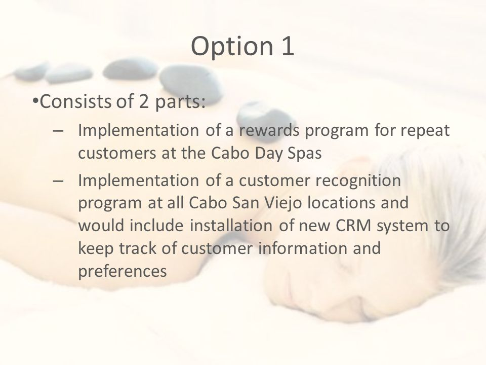 Option 1 Consists of 2 parts: – Implementation of a rewards program for repeat customers at the Cabo Day Spas – Implementation of a customer recognition program at all Cabo San Viejo locations and would include installation of new CRM system to keep track of customer information and preferences