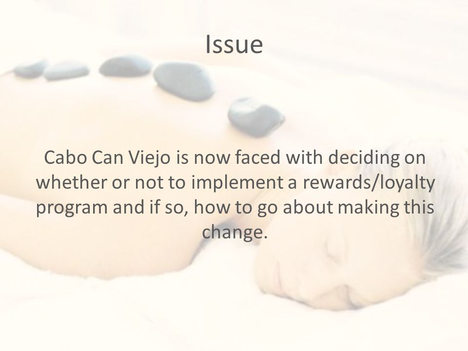 Issue Cabo Can Viejo is now faced with deciding on whether or not to implement a rewards/loyalty program and if so, how to go about making this change.