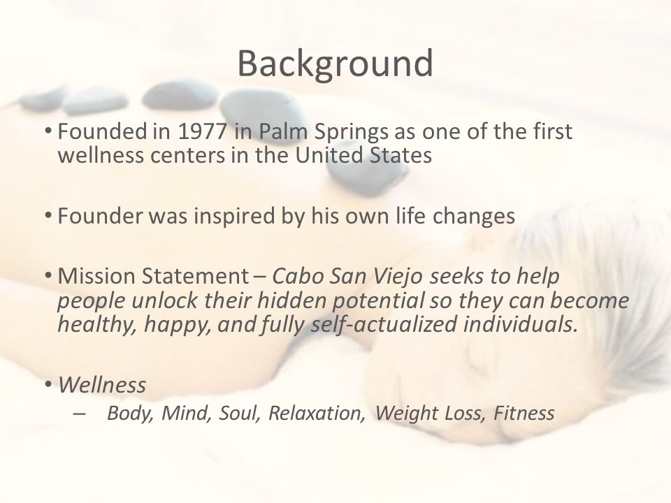 Background Founded in 1977 in Palm Springs as one of the first wellness centers in the United States Founder was inspired by his own life changes Mission Statement – Cabo San Viejo seeks to help people unlock their hidden potential so they can become healthy, happy, and fully self-actualized individuals.