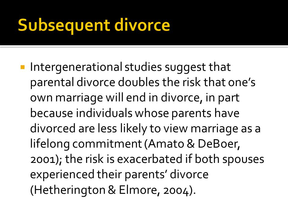  Intergenerational studies suggest that parental divorce doubles the risk that one's own marriage will end in divorce, in part because individuals wh