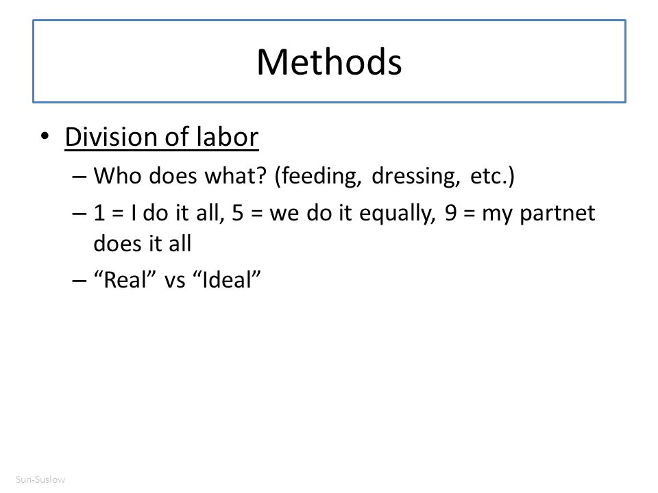 """Methods Division of labor – Who does what? (feeding, dressing, etc.) – 1 = I do it all, 5 = we do it equally, 9 = my partnet does it all – """"Real"""" vs """""""