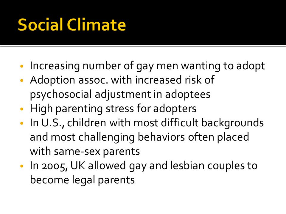 Increasing number of gay men wanting to adopt Adoption assoc. with increased risk of psychosocial adjustment in adoptees High parenting stress for ado