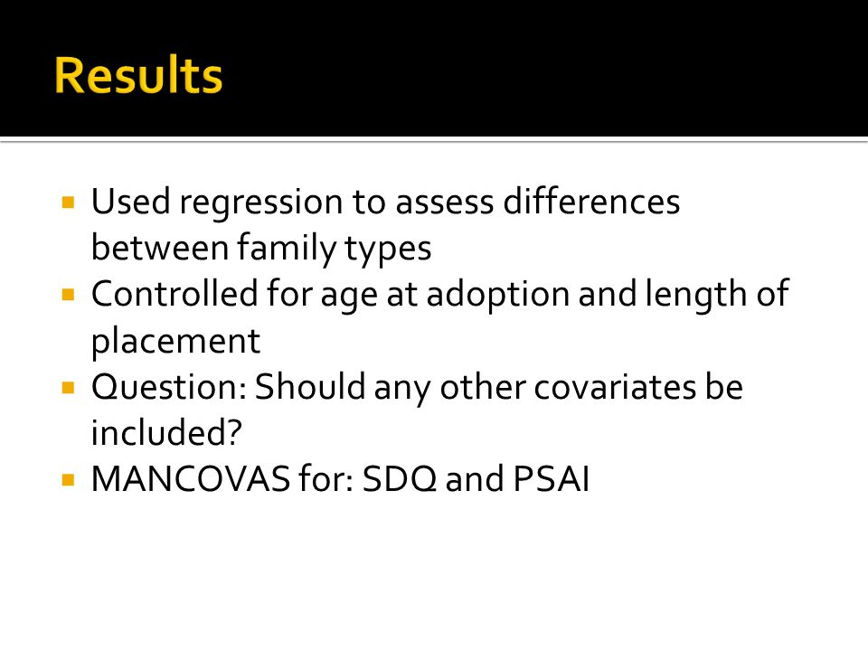  Used regression to assess differences between family types  Controlled for age at adoption and length of placement  Question: Should any other cov