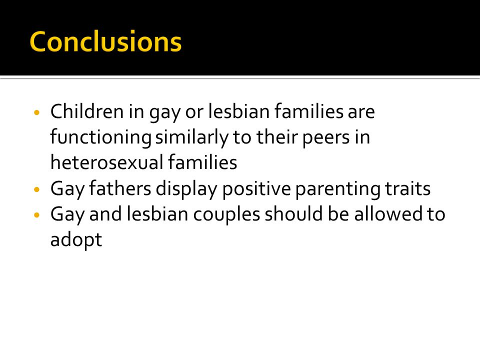 Children in gay or lesbian families are functioning similarly to their peers in heterosexual families Gay fathers display positive parenting traits Ga