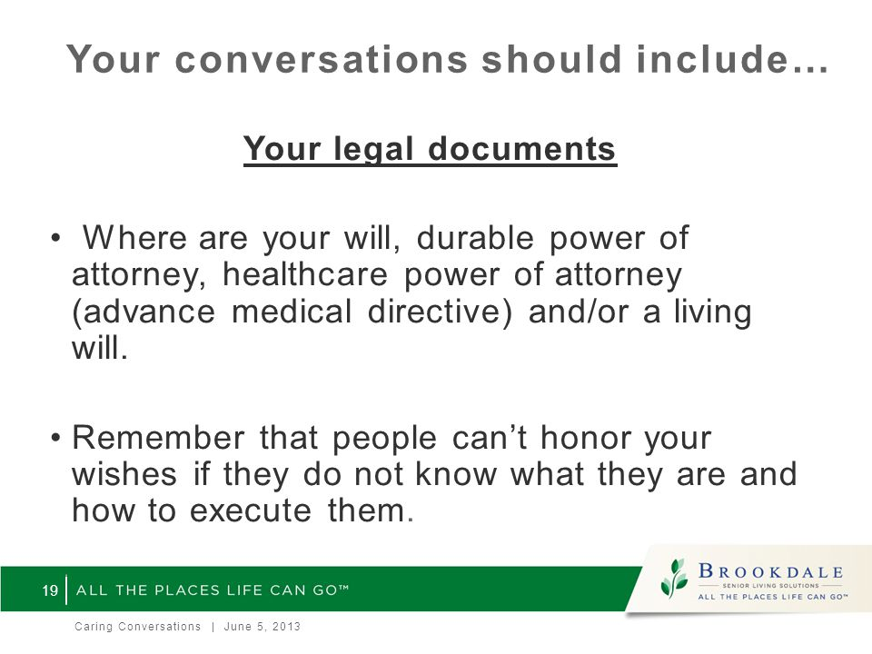 Your conversations should include… Your legal documents Where are your will, durable power of attorney, healthcare power of attorney (advance medical directive) and/or a living will.