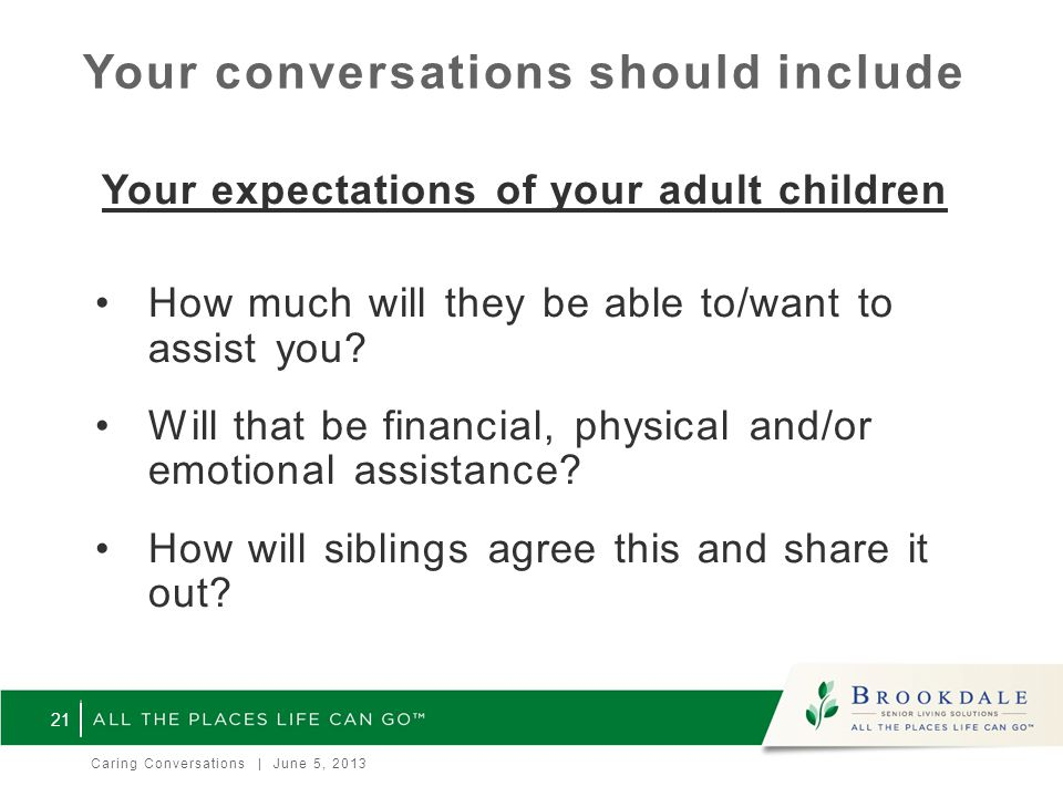 Your conversations should include Your expectations of your adult children How much will they be able to/want to assist you.
