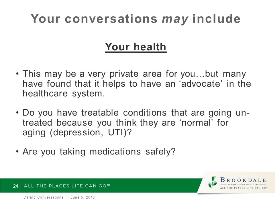 Your conversations may include Your health This may be a very private area for you…but many have found that it helps to have an 'advocate' in the healthcare system.