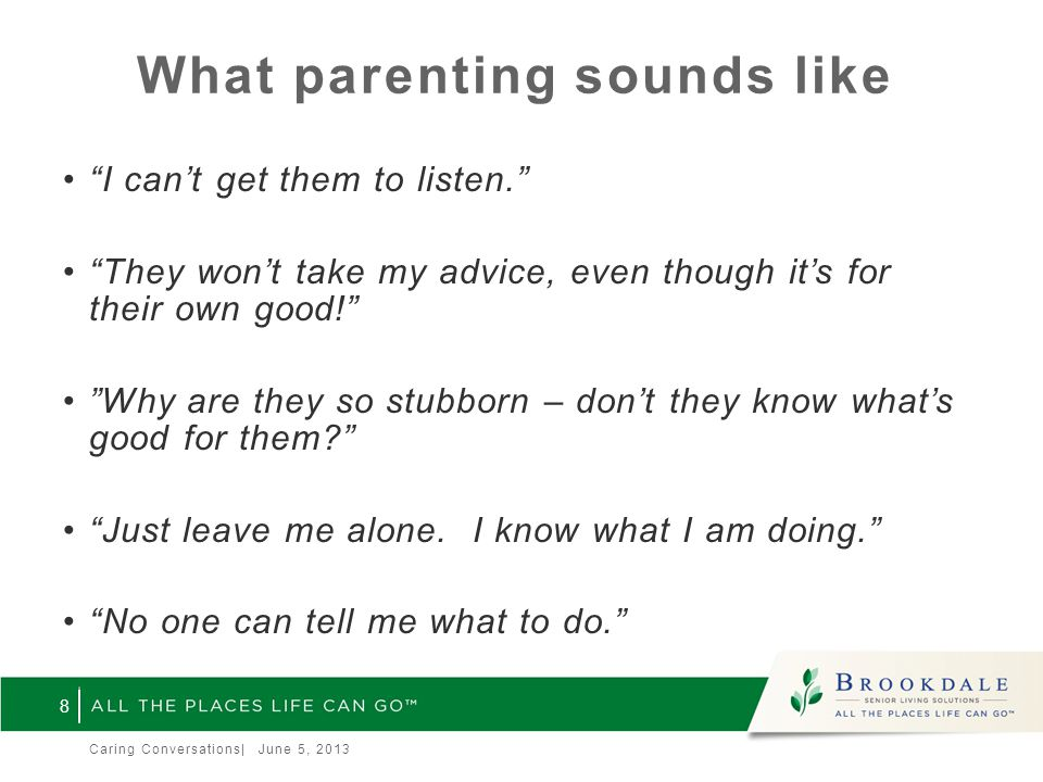What parenting sounds like I can't get them to listen. They won't take my advice, even though it's for their own good! Why are they so stubborn – don't they know what's good for them? Just leave me alone.