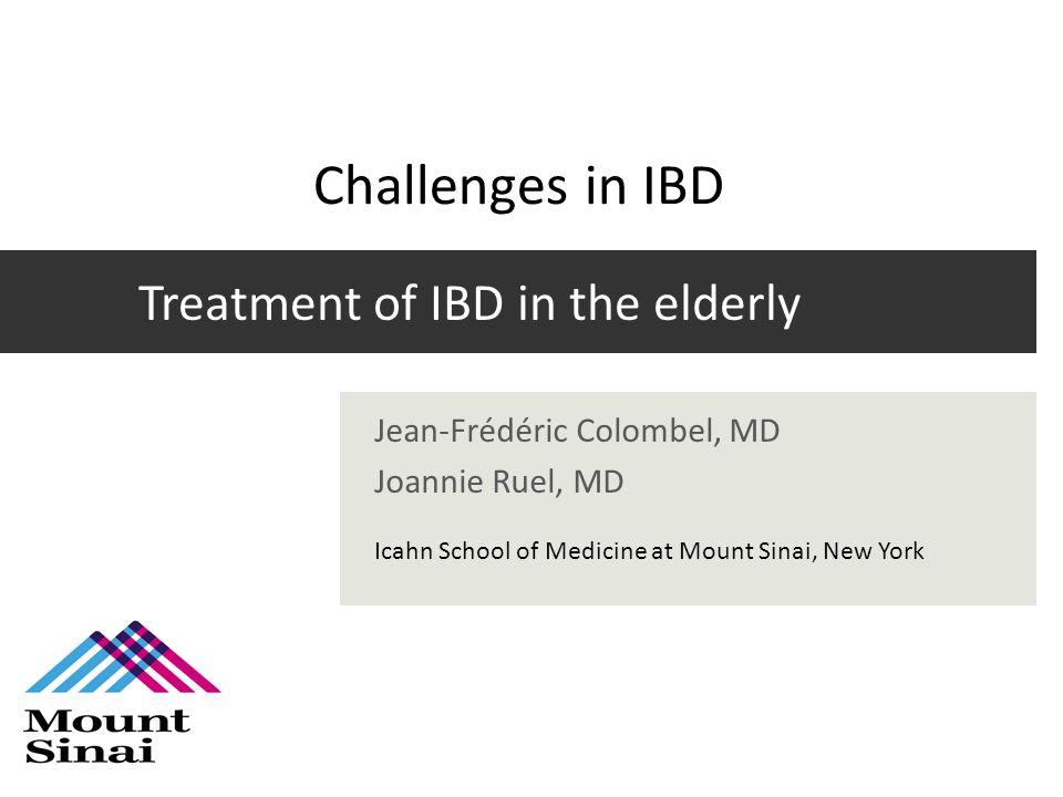 Treatment of IBD in the elderly Jean-Frédéric Colombel, MD Joannie Ruel, MD Icahn School of Medicine at Mount Sinai, New York Challenges in IBD