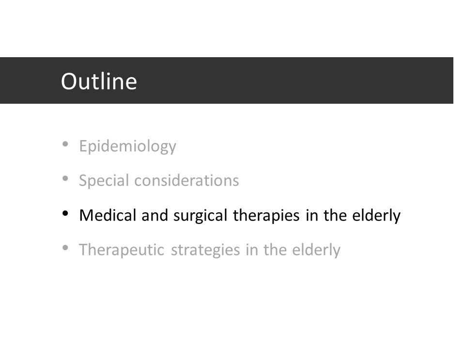 Outline Epidemiology Special considerations Medical and surgical therapies in the elderly Therapeutic strategies in the elderly