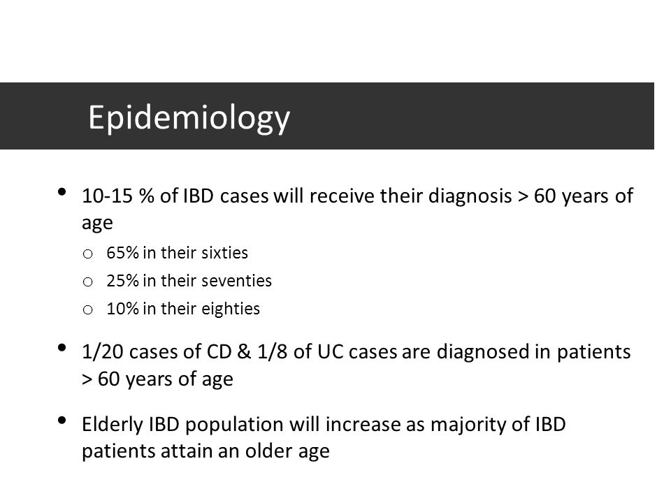 Epidemiology 10-15 % of IBD cases will receive their diagnosis > 60 years of age o 65% in their sixties o 25% in their seventies o 10% in their eighti