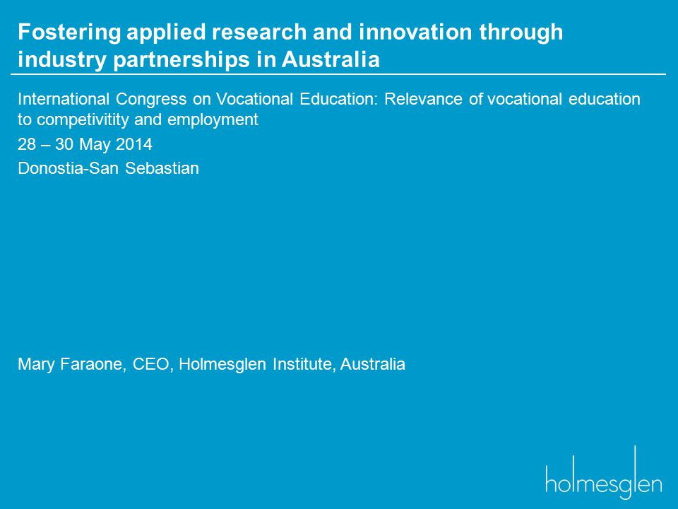 Fostering applied research and innovation through industry partnerships in Australia International Congress on Vocational Education: Relevance of vocational education to competivitity and employment 28 – 30 May 2014 Donostia-San Sebastian Mary Faraone, CEO, Holmesglen Institute, Australia