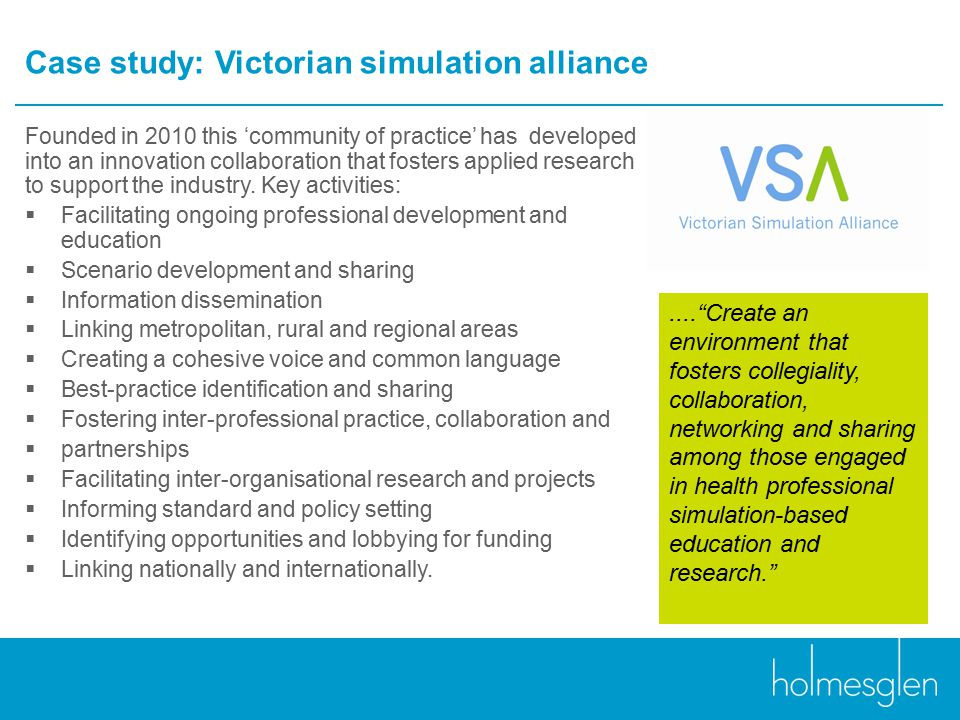 Case study: Victorian simulation alliance Founded in 2010 this 'community of practice' has developed into an innovation collaboration that fosters applied research to support the industry.