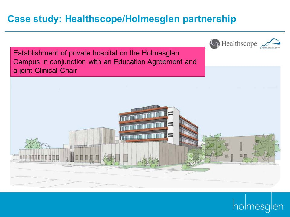 Case study: Healthscope/Holmesglen partnership Establishment of private hospital on the Holmesglen Campus in conjunction with an Education Agreement and a joint Clinical Chair
