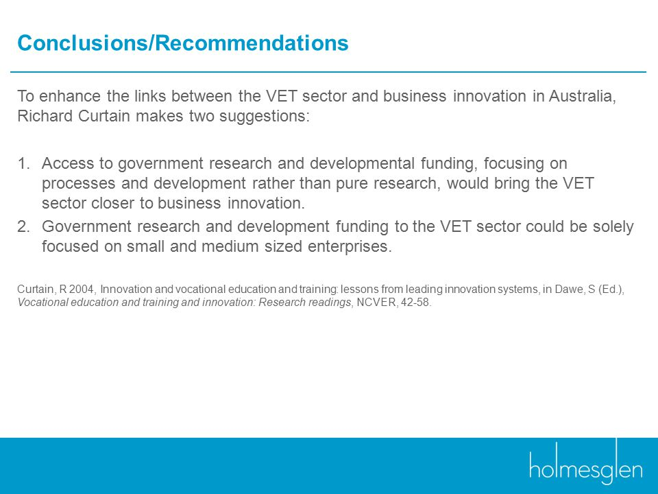 Conclusions/Recommendations To enhance the links between the VET sector and business innovation in Australia, Richard Curtain makes two suggestions: 1.Access to government research and developmental funding, focusing on processes and development rather than pure research, would bring the VET sector closer to business innovation.
