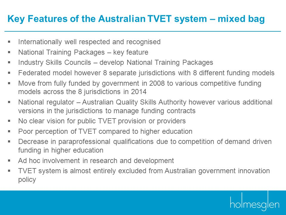Key Features of the Australian TVET system – mixed bag  Internationally well respected and recognised  National Training Packages – key feature  Industry Skills Councils – develop National Training Packages  Federated model however 8 separate jurisdictions with 8 different funding models  Move from fully funded by government in 2008 to various competitive funding models across the 8 jurisdictions in 2014  National regulator – Australian Quality Skills Authority however various additional versions in the jurisdictions to manage funding contracts  No clear vision for public TVET provision or providers  Poor perception of TVET compared to higher education  Decrease in paraprofessional qualifications due to competition of demand driven funding in higher education  Ad hoc involvement in research and development  TVET system is almost entirely excluded from Australian government innovation policy