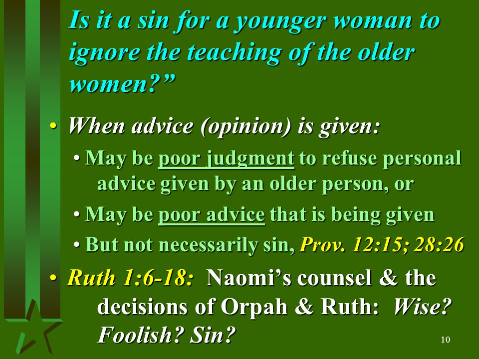 10 Is it a sin for a younger woman to ignore the teaching of the older women When advice (opinion) is given:When advice (opinion) is given: May be poor judgment to refuse personal advice given by an older person, orMay be poor judgment to refuse personal advice given by an older person, or May be poor advice that is being givenMay be poor advice that is being given But not necessarily sin, Prov.