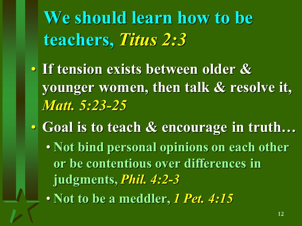 12 We should learn how to be teachers, Titus 2:3 If tension exists between older & younger women, then talk & resolve it, Matt.
