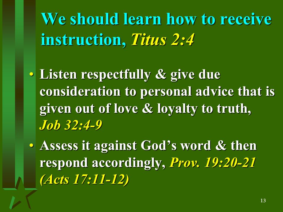 13 We should learn how to receive instruction, Titus 2:4 Listen respectfully & give due consideration to personal advice that is given out of love & loyalty to truth, Job 32:4-9Listen respectfully & give due consideration to personal advice that is given out of love & loyalty to truth, Job 32:4-9 Assess it against God's word & then respond accordingly, Prov.
