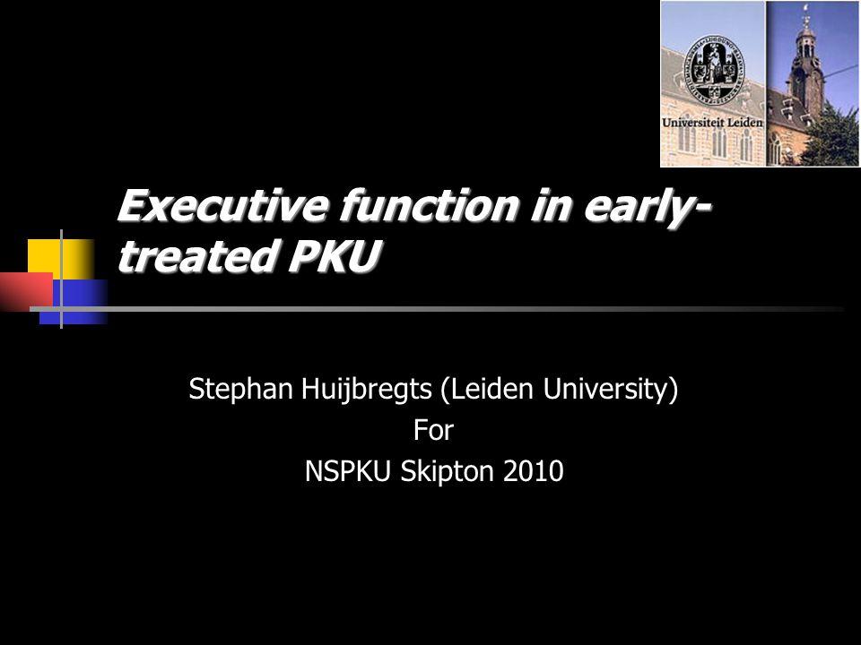 Executive function in early- treated PKU Stephan Huijbregts (Leiden University) For NSPKU Skipton 2010