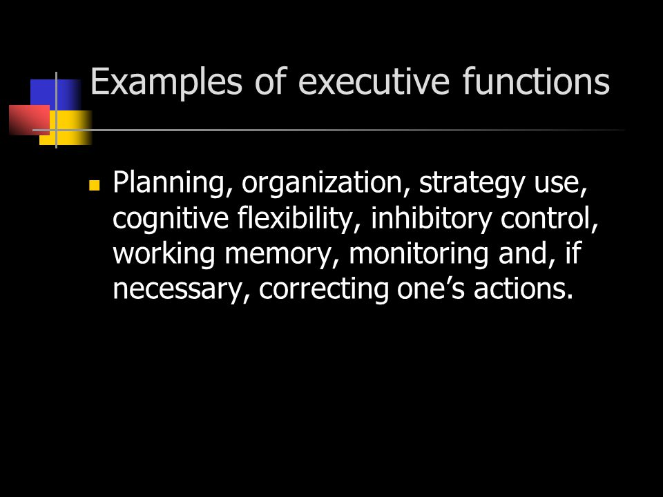 Examples of executive functions Planning, organization, strategy use, cognitive flexibility, inhibitory control, working memory, monitoring and, if ne